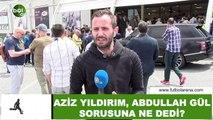 Aziz Yıldırım, Abdullah Gül sorusuna ne dedi?