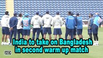 WC 2019 | India to take on Bangladesh in second warm up match