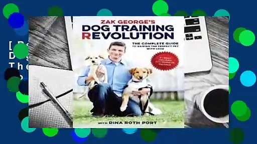 [Read] Zak George's Dog Training Revolution: The Complete Guide to Raising the Perfect Pet with