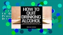 Full version  How to Quit Drinking Alcohol: Proven Ways to Stop Drinking Alcohol, Overcome