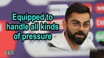 World Cup 2019 | Equipped to handle all kinds of pressure: Kohli