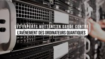 Les experts en sécurité informatique mettent en garde contre l'avènement des ordinateurs quantiques