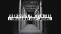 Les associations s'inquiètent de l'enfermement des migrants en France