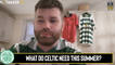 Fan TV   Where do Celtic need to strengthen this summer?