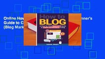 Online How to Blog: A Step-By-Step Beginner's Guide to Create and Monetize a Blog (Blog Marketing,