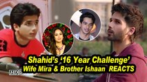 Shahid's '16 Year Challenge' bowled over Wife Mira & Brother Ishaan