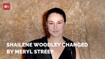 Shailene Woodley Is A New Woman Around Meryl Streep