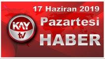 17 Haziran 2019 Kay tv Haber