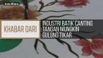 Khabar Dari Kelantan: Industri batik canting tangan mungkin gulung tikar