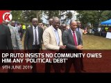 Deputy President William Ruto insists no communities owe him any Political Debt