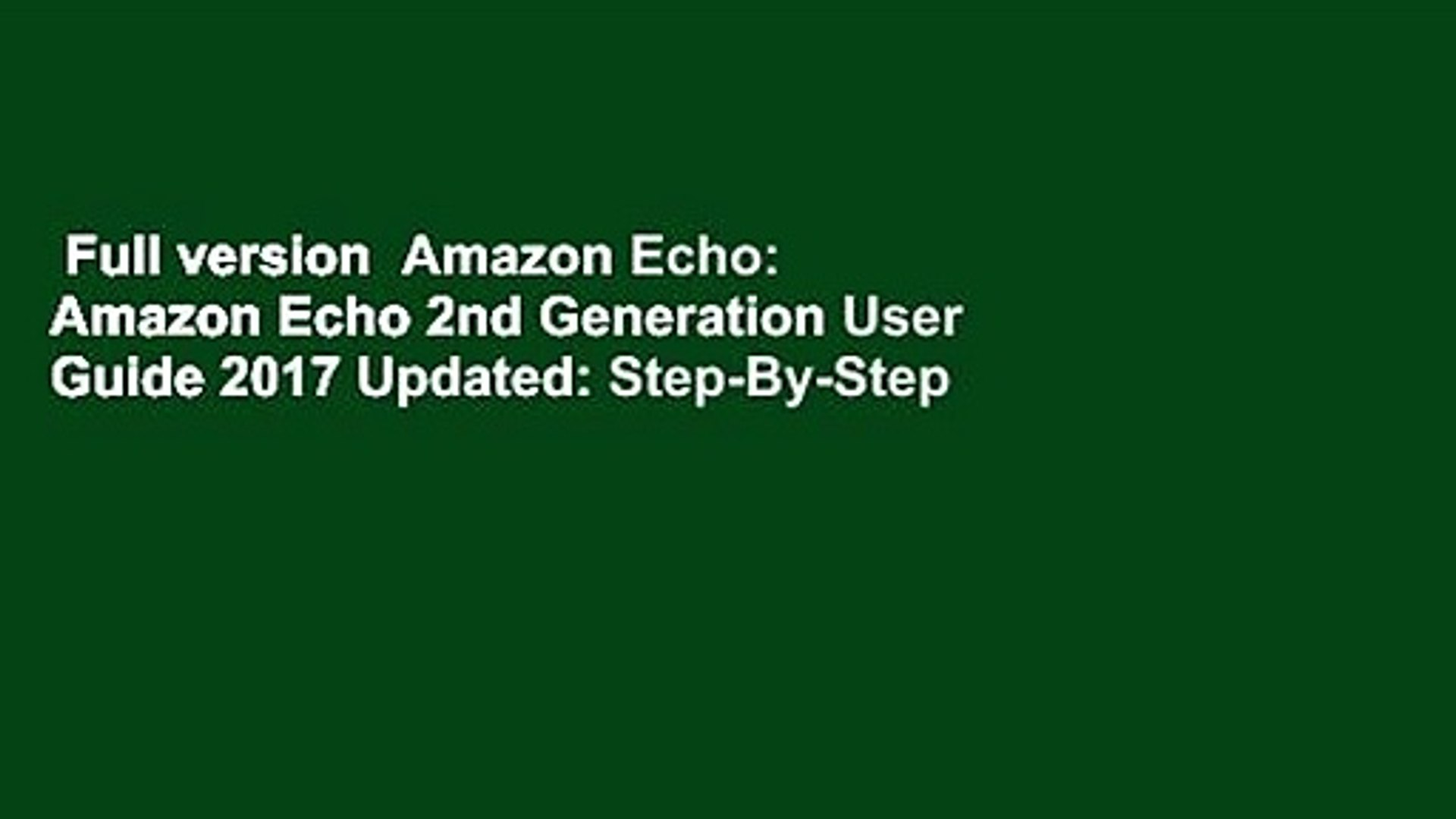 Full version  Amazon Echo: Amazon Echo 2nd Generation User Guide 2017 Updated: Step-By-Step