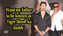 Want my father to be known as 'Tiger Shroff ka daddy'