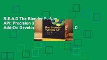 R.E.A.D The Blender Python API: Precision 3D Modeling and Add-On Development D.O.W.N.L.O.A.D