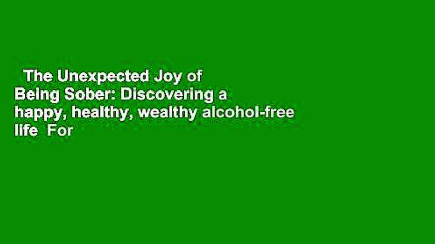 The Unexpected Joy of Being Sober: Discovering a happy, healthy, wealthy alcohol-free life  For