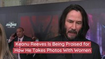 Keanu Reeves Is Being Praised for How He Takes Photos With Women