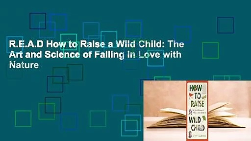 R.E.A.D How to Raise a Wild Child: The Art and Science of Falling in Love with Nature