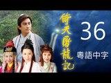 倚天屠龍記 36/42 (粵語中字) (吳啟華、黎姿、佘詩曼、江欣慈 主演; TVB/2000)