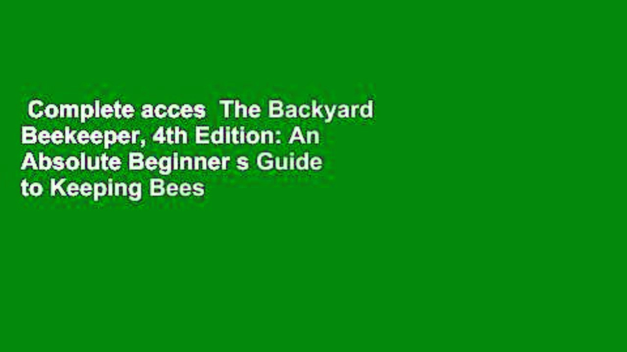 Complete acces  The Backyard Beekeeper, 4th Edition: An Absolute Beginner s Guide to Keeping Bees