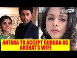 Guddan Tumse Na Ho Payega: Antara to accept Guddan as Akshat's wife