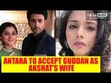 Guddan Tumse Na Ho Payega: Antara to accept Guddan as Akshat's wife