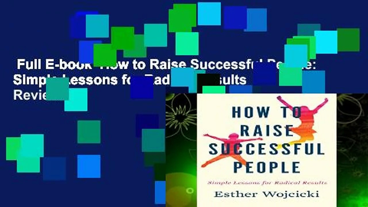Full E-book  How to Raise Successful People: Simple Lessons for Radical Results  Review