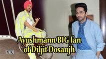 Ayushmann BIG fan of Diljit Dosanjh