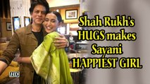 Shah Rukh's HUGS makes Sayani HAPPIEST GIRL in the world