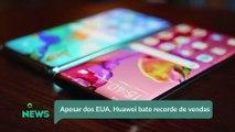 Apesar dos EUA, Huawei bate recorde de vendas