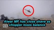 Alwar MP has close shave as chopper loses balance