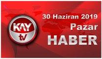 30 Haziran 2019 Kay Tv Haber