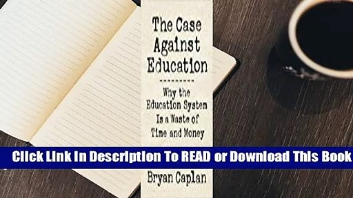 Online The Case Against Education: Why the Education System Is a Waste of Time and Money  For Free