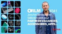 ORLM-341 :  Jony Ive s'en va  /  Les accessoires Geek pour partir en vacances