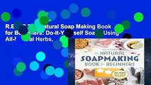 R.E.A.D The Natural Soap Making Book for Beginners: Do-It-Yourself Soaps Using All-Natural Herbs,