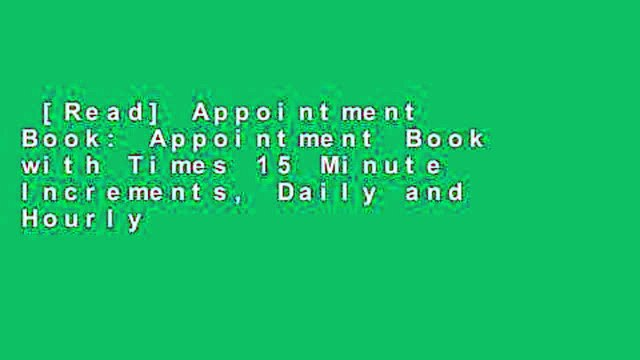 [Read] Appointment Book: Appointment Book with Times 15 Minute Increments, Daily and Hourly