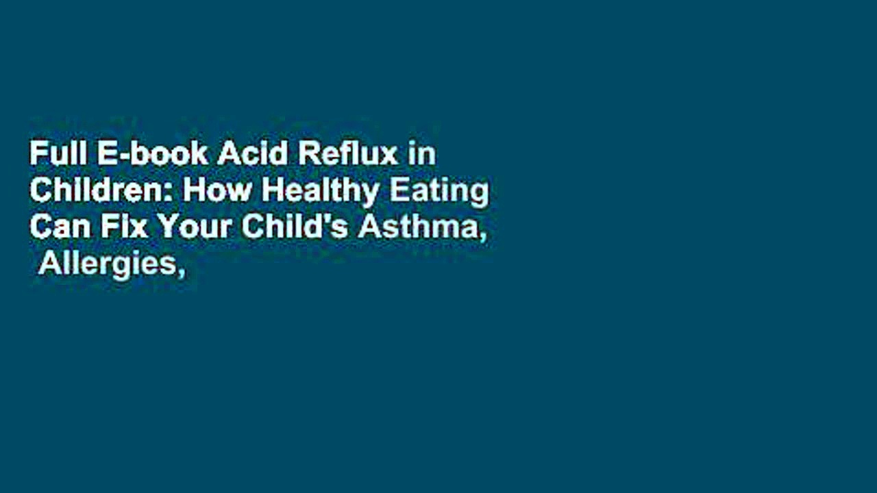 Full E-book Acid Reflux in Children: How Healthy Eating Can Fix Your Child's Asthma,  Allergies,