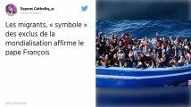 Les migrants sont «le symbole de tous les exclus», selon le pape