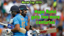 World Cup 2019 | Hope Rohit gets two more centuries so we win two games: Kohli