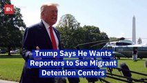 Trump Tells Reporters To See Migrant Detention Centers For Themselves