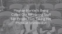 Meghan Markle Is Being Called Out for Having Staff Ban People from Taking Her Photo at Wimbledon