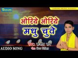 Sanjeet Rai - chathh puja ke geet 2018 || Oriye Oriye Madhu Chuwe  - Bhakti Song