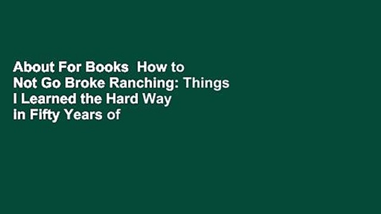 How to Not go Broke Ranching Things I Learned the Hard Way in Fifty Years of Ranching