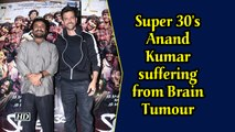 Super 30's Anand Kumar suffering from brain tumour