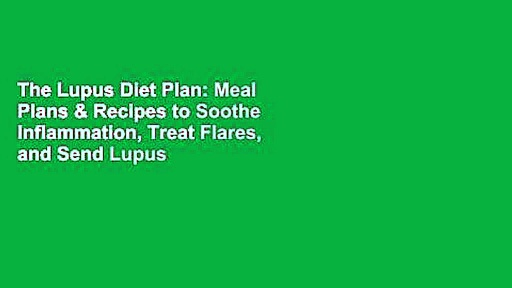The Lupus Diet Plan: Meal Plans & Recipes to Soothe Inflammation, Treat Flares, and Send Lupus