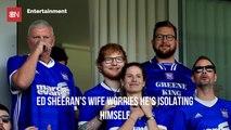 Ed Sheeran's Wife Has Some Concerns