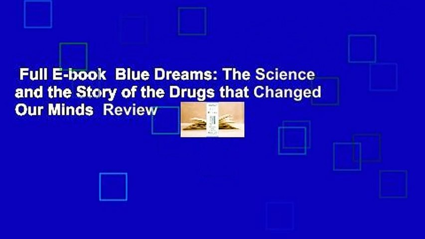 Full E-book  Blue Dreams: The Science and the Story of the Drugs that Changed Our Minds  Review