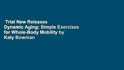 Trial New Releases  Dynamic Aging: Simple Exercises for Whole-Body Mobility by Katy Bowman