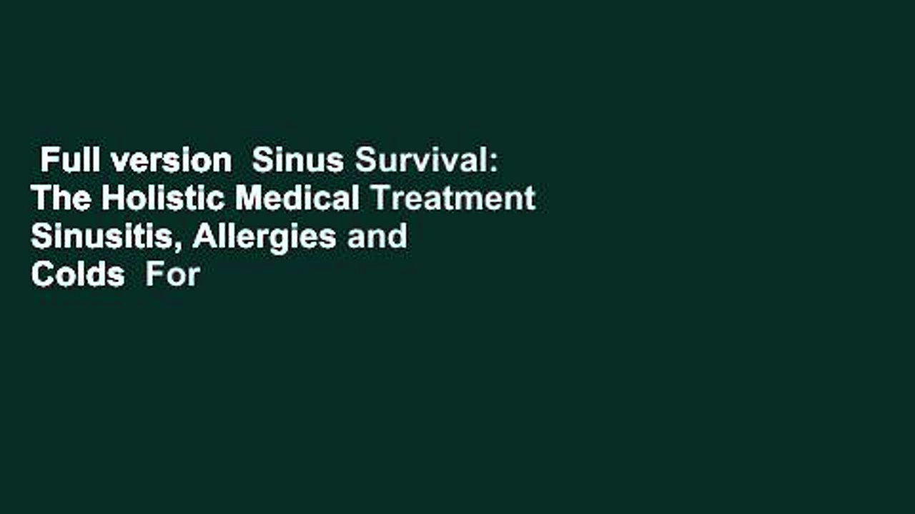 Full version  Sinus Survival: The Holistic Medical Treatment Sinusitis, Allergies and Colds  For