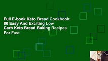 Full E-book Keto Bread Cookbook: 80 Easy And Exciting Low Carb Keto Bread Baking Recipes For Fast