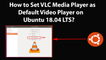 How to Set VLC Media Player as Default Video Player on Ubuntu 18.04 LTS?