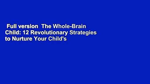 Full version  The Whole-Brain Child: 12 Revolutionary Strategies to Nurture Your Child's
